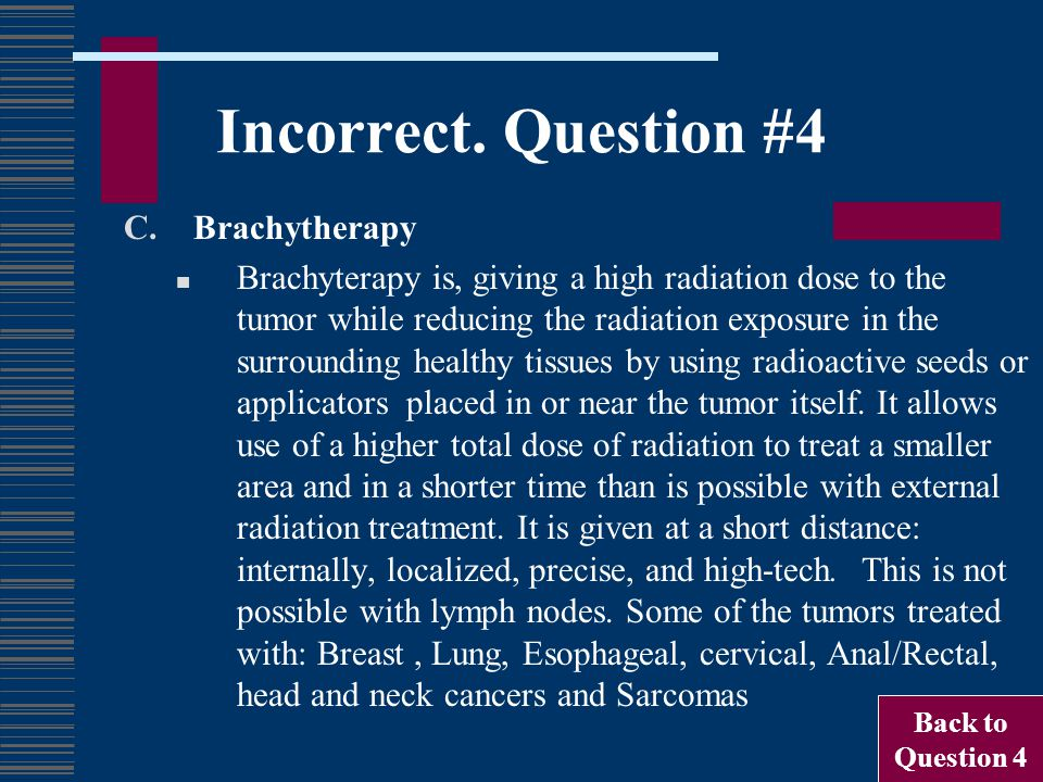 Incorrect. Question #4 C.Brachytherapy Brachyterapy is, giving a high radiation dose to the tumor while reducing the radiation exposure in the surroun