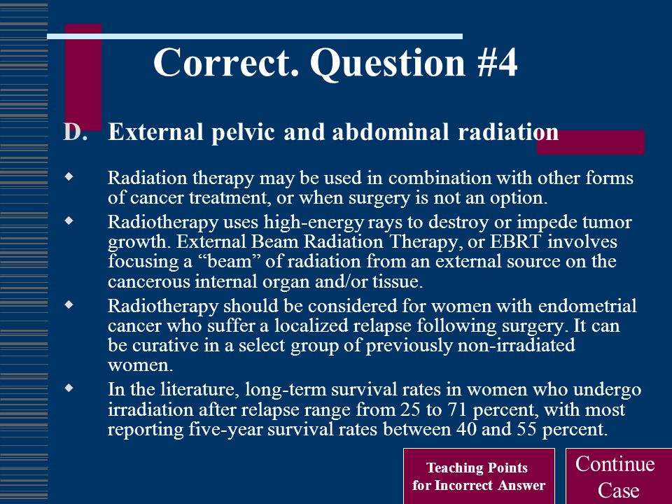 Correct. Question #4 D.External pelvic and abdominal radiation  Radiation therapy may be used in combination with other forms of cancer treatment, or