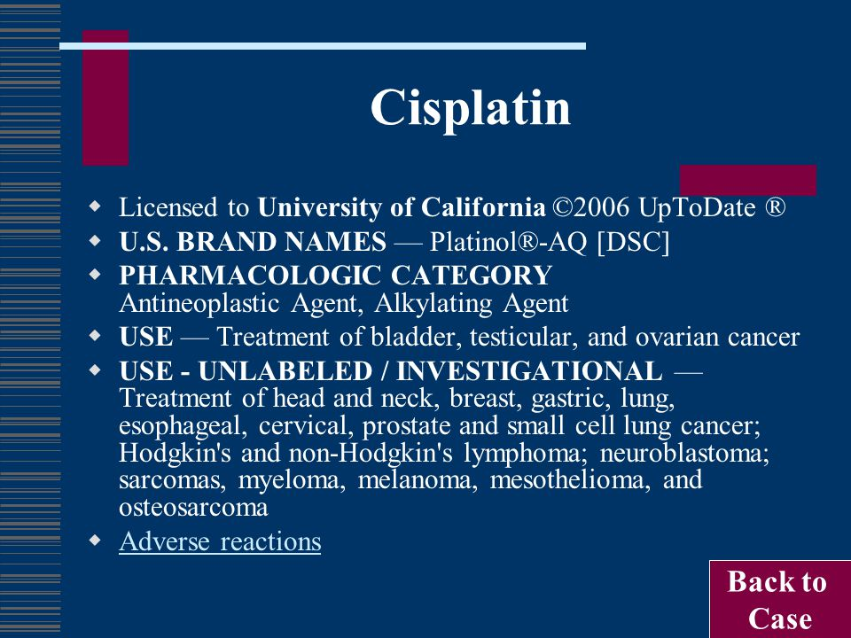 Cisplatin  Licensed to University of California ©2006 UpToDate ®  U.S. BRAND NAMES — Platinol®-AQ [DSC]  PHARMACOLOGIC CATEGORY Antineoplastic Agen