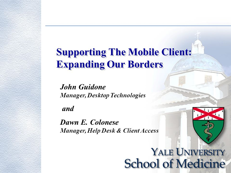 Supporting The Mobile Client: Expanding Our Borders John Guidone Manager, Desktop Technologies and Dawn E.