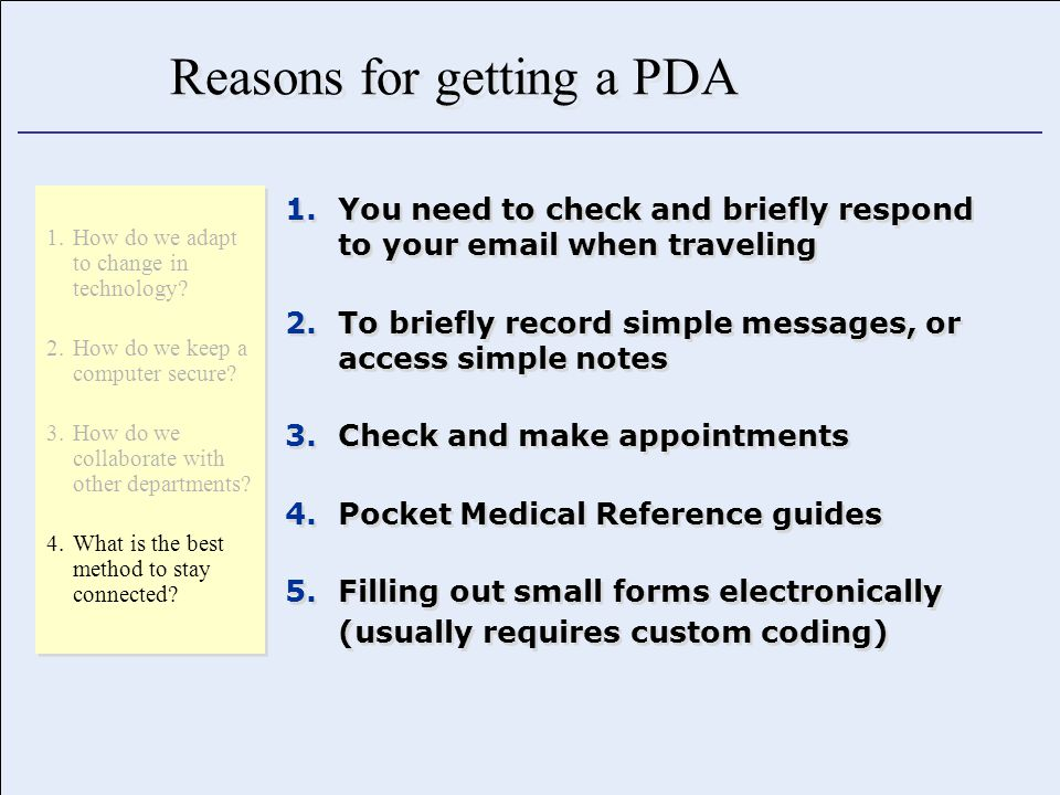 Reasons for getting a PDA 1.You need to check and briefly respond to your email when traveling 2.To briefly record simple messages, or access simple notes 3.Check and make appointments 4.Pocket Medical Reference guides 5.Filling out small forms electronically (usually requires custom coding) 1.You need to check and briefly respond to your email when traveling 2.To briefly record simple messages, or access simple notes 3.Check and make appointments 4.Pocket Medical Reference guides 5.Filling out small forms electronically (usually requires custom coding) 1.How do we adapt to change in technology.