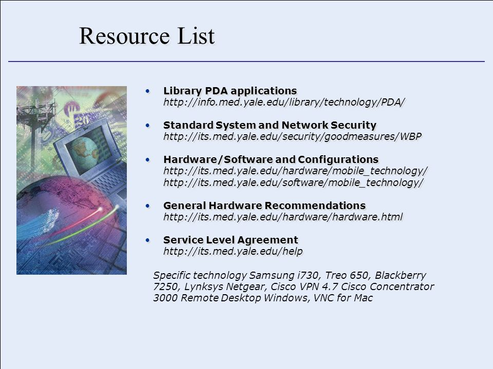 Resource List Library PDA applications http://info.med.yale.edu/library/technology/PDA/ Standard System and Network Security http://its.med.yale.edu/security/goodmeasures/WBP Hardware/Software and Configurations http://its.med.yale.edu/hardware/mobile_technology/ http://its.med.yale.edu/software/mobile_technology/ General Hardware Recommendations http://its.med.yale.edu/hardware/hardware.html Service Level Agreement http://its.med.yale.edu/help Library PDA applications http://info.med.yale.edu/library/technology/PDA/ Standard System and Network Security http://its.med.yale.edu/security/goodmeasures/WBP Hardware/Software and Configurations http://its.med.yale.edu/hardware/mobile_technology/ http://its.med.yale.edu/software/mobile_technology/ General Hardware Recommendations http://its.med.yale.edu/hardware/hardware.html Service Level Agreement http://its.med.yale.edu/help Specific technology Samsung i730, Treo 650, Blackberry 7250, Lynksys Netgear, Cisco VPN 4.7 Cisco Concentrator 3000 Remote Desktop Windows, VNC for Mac