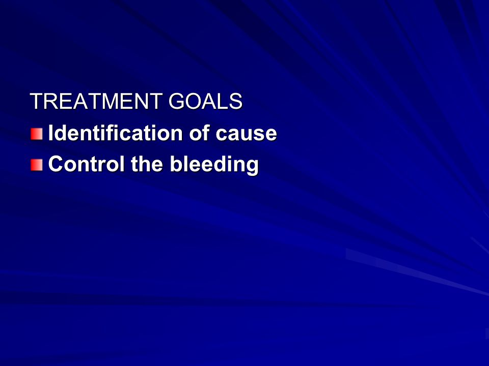 TREATMENT GOALS Identification of cause Control the bleeding