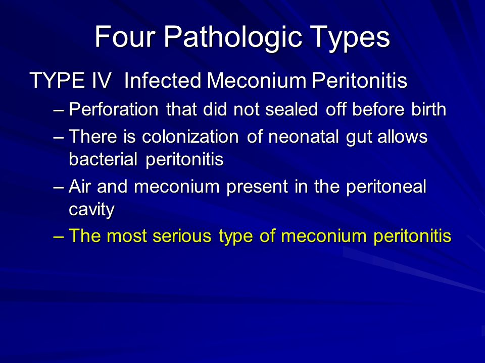 Four Pathologic Types TYPE IV Infected Meconium Peritonitis –Perforation that did not sealed off before birth –There is colonization of neonatal gut a