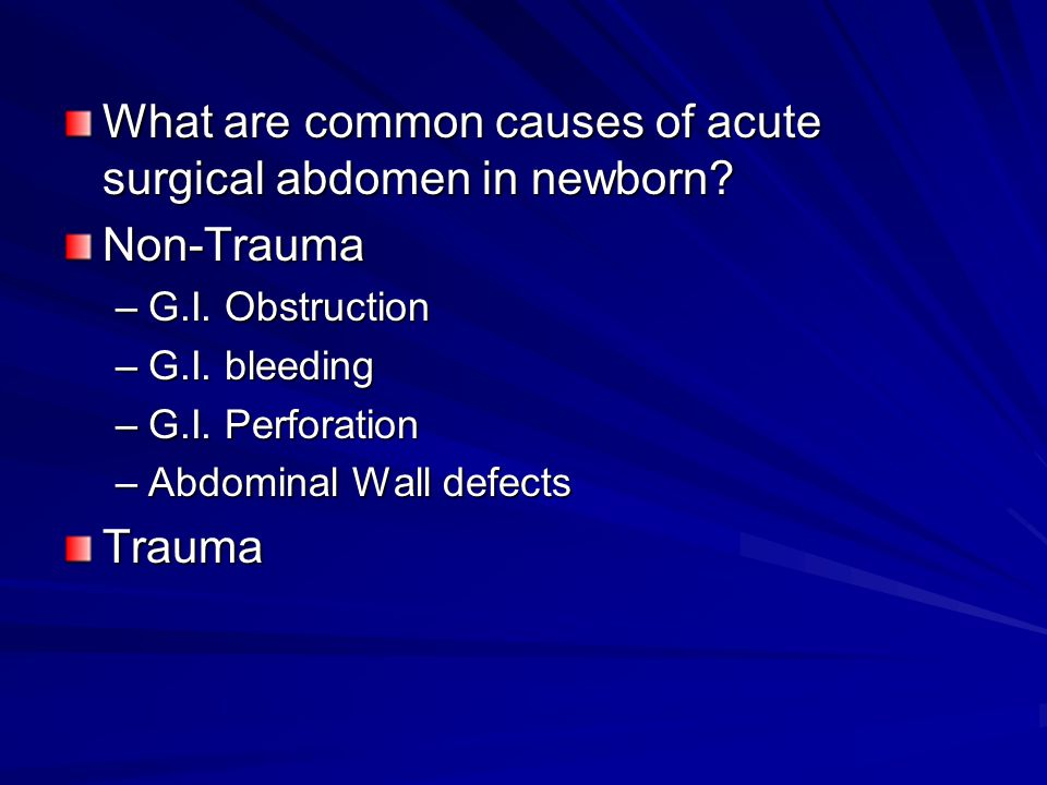 What are common causes of acute surgical abdomen in newborn? Non-Trauma –G.I. Obstruction –G.I. bleeding –G.I. Perforation –Abdominal Wall defects Tra