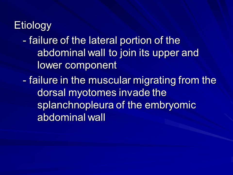 Etiology - failure of the lateral portion of the abdominal wall to join its upper and lower component - failure in the muscular migrating from the dor