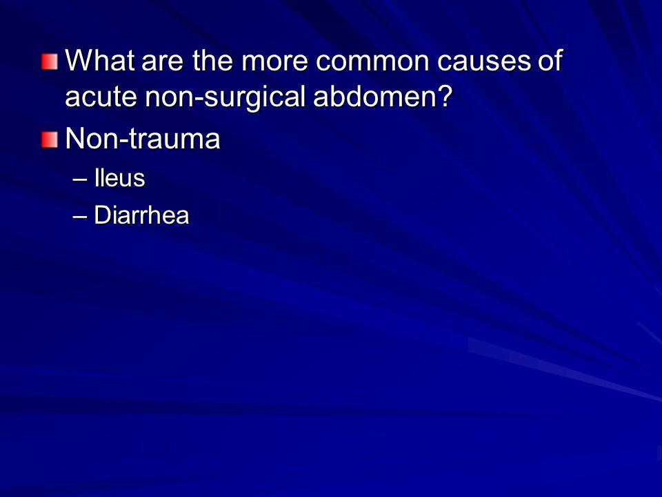 What are the more common causes of acute non-surgical abdomen? Non-trauma –Ileus –Diarrhea