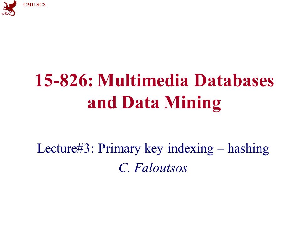 CMU SCS 15-826: Multimedia Databases and Data Mining Lecture#3: Primary key indexing – hashing C.