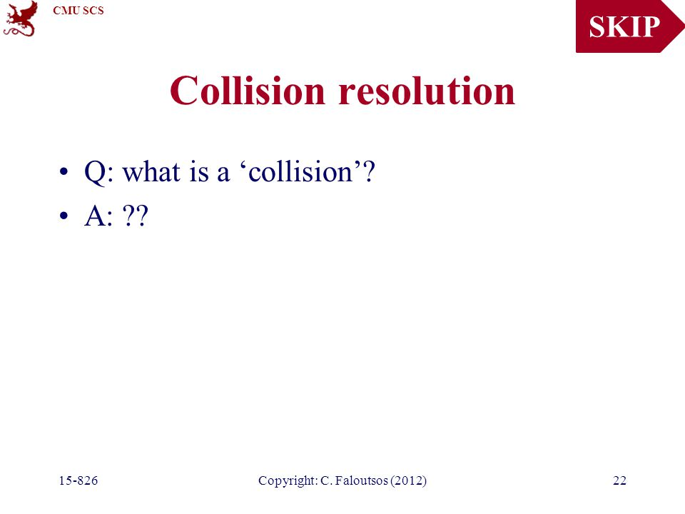 CMU SCS 15-826Copyright: C. Faloutsos (2012)22 Collision resolution Q: what is a 'collision'.