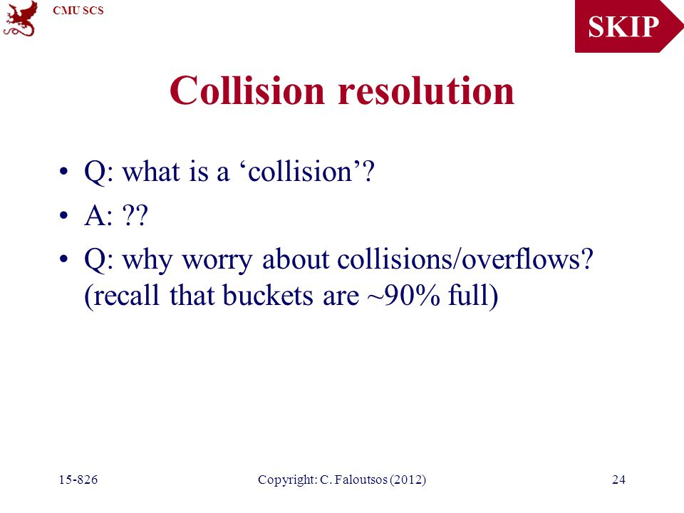 CMU SCS 15-826Copyright: C. Faloutsos (2012)24 Collision resolution Q: what is a 'collision'.