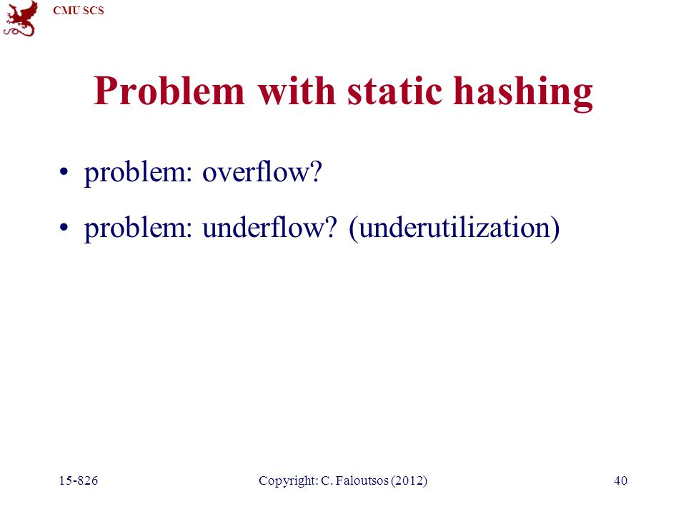 CMU SCS 15-826Copyright: C. Faloutsos (2012)40 Problem with static hashing problem: overflow.