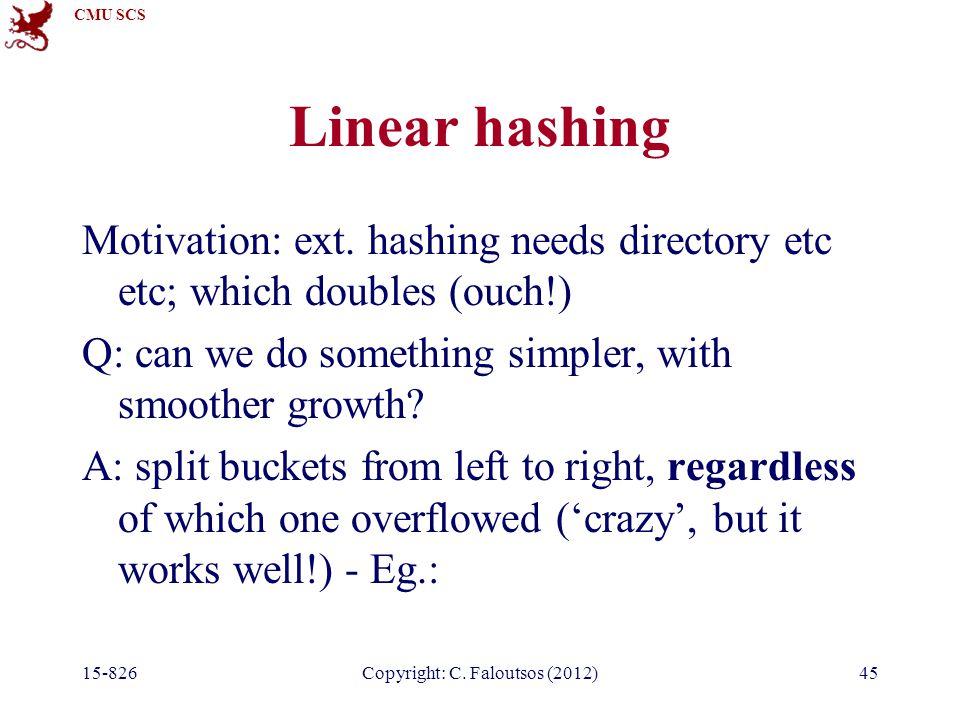 CMU SCS 15-826Copyright: C. Faloutsos (2012)45 Linear hashing Motivation: ext.