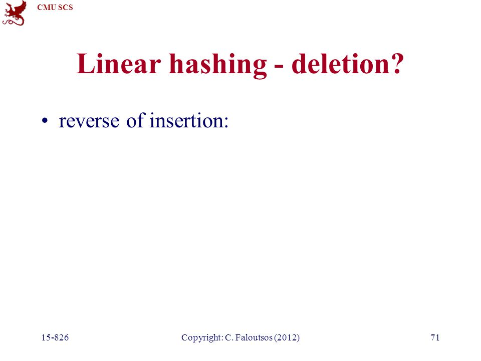 CMU SCS 15-826Copyright: C. Faloutsos (2012)71 Linear hashing - deletion reverse of insertion: