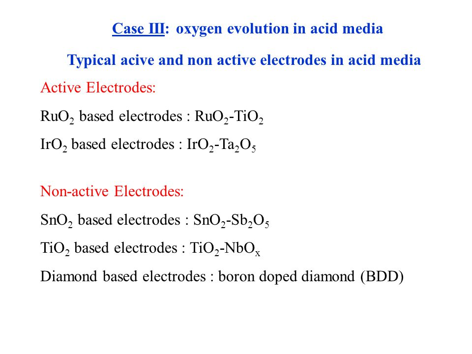 Typical acive and non active electrodes in acid media Active Electrodes: RuO 2 based electrodes : RuO 2 -TiO 2 IrO 2 based electrodes : IrO 2 -Ta 2 O 5 Non-active Electrodes: SnO 2 based electrodes : SnO 2 -Sb 2 O 5 TiO 2 based electrodes : TiO 2 -NbO x Diamond based electrodes : boron doped diamond (BDD) Case III: oxygen evolution in acid media