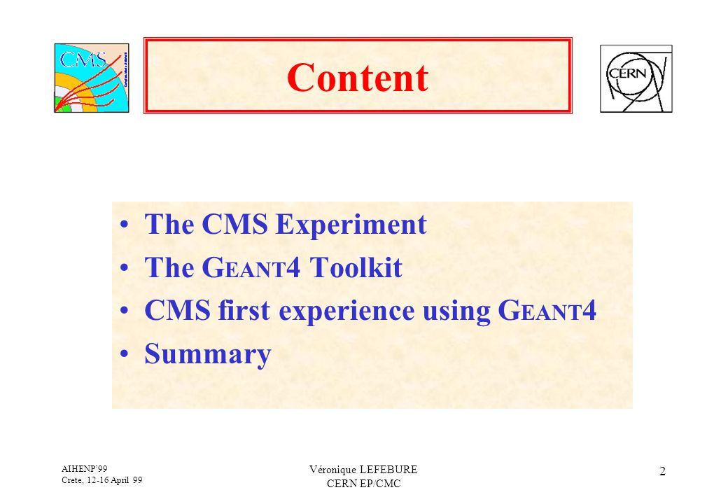 AIHENP'99 Crete, 12-16 April 99 Véronique LEFEBURE CERN EP/CMC 2 Content The CMS Experiment The G EANT 4 Toolkit CMS first experience using G EANT 4 Summary