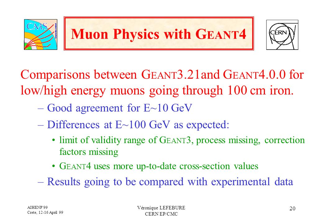AIHENP'99 Crete, 12-16 April 99 Véronique LEFEBURE CERN EP/CMC 20 Muon Physics with G EANT 4 Comparisons between G EANT 3.21and G EANT 4.0.0 for low/h
