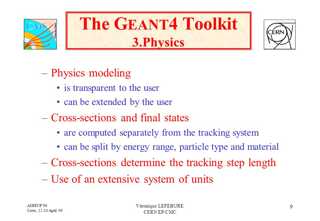 AIHENP'99 Crete, 12-16 April 99 Véronique LEFEBURE CERN EP/CMC 9 The G EANT 4 Toolkit 3.Physics –Physics modeling is transparent to the user can be extended by the user –Cross-sections and final states are computed separately from the tracking system can be split by energy range, particle type and material –Cross-sections determine the tracking step length –Use of an extensive system of units