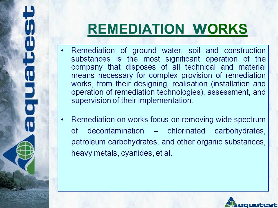 S E R V I C E S O F F E R E D Remediation of ground water, soil, and construction substances Complex provision of remediation works, from designing, realisation (installation and operation of remediation technologies), assessment, and supervision of their implementation.