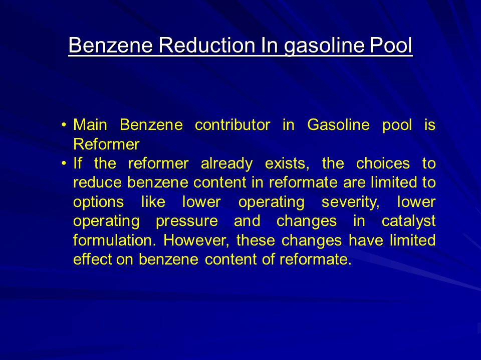Benzene Reduction In gasoline Pool Main Benzene contributor in Gasoline pool is Reformer If the reformer already exists, the choices to reduce benzene