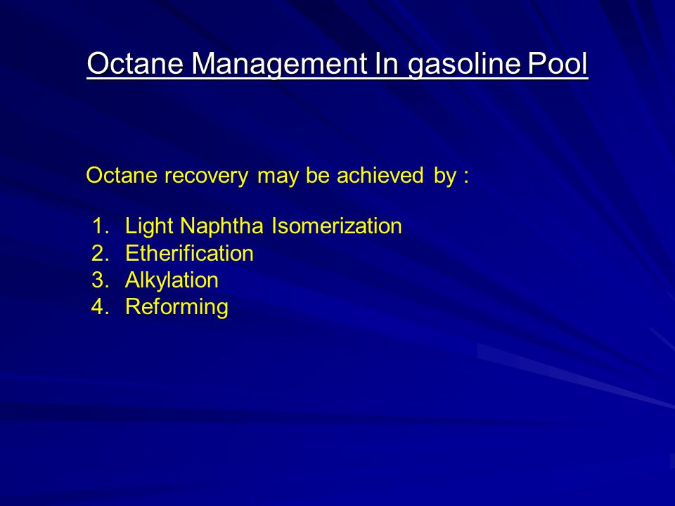 Octane Management In gasoline Pool Octane recovery may be achieved by : 1.Light Naphtha Isomerization 2.Etherification 3.Alkylation 4.Reforming