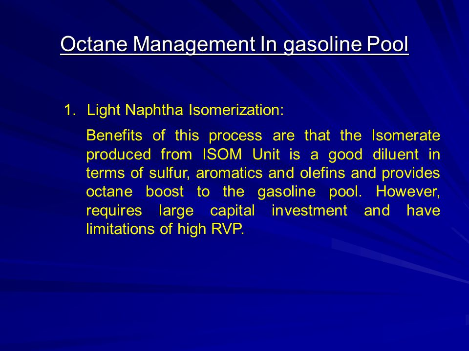 Octane Management In gasoline Pool 1.Light Naphtha Isomerization: Benefits of this process are that the Isomerate produced from ISOM Unit is a good di