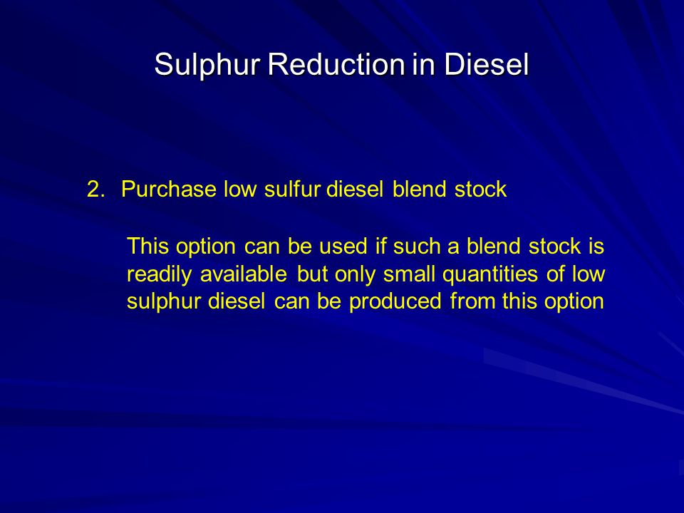 Sulphur Reduction in Diesel 2.Purchase low sulfur diesel blend stock This option can be used if such a blend stock is readily available but only small