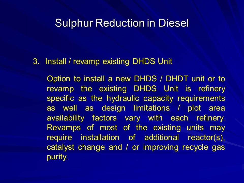 Sulphur Reduction in Diesel 3.Install / revamp existing DHDS Unit Option to install a new DHDS / DHDT unit or to revamp the existing DHDS Unit is refi
