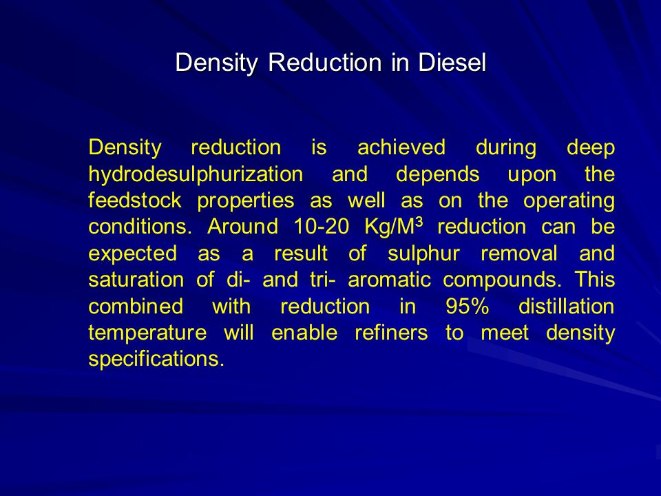 Density Reduction in Diesel Density reduction is achieved during deep hydrodesulphurization and depends upon the feedstock properties as well as on th