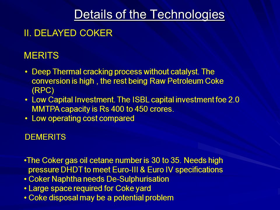 Details of the Technologies II. DELAYED COKER MERITS Deep Thermal cracking process without catalyst. The conversion is high, the rest being Raw Petrol