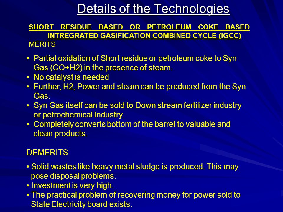 Details of the Technologies SHORT RESIDUE BASED OR PETROLEUM COKE BASED INTREGRATED GASIFICATION COMBINED CYCLE (IGCC) MERITS Partial oxidation of Sho