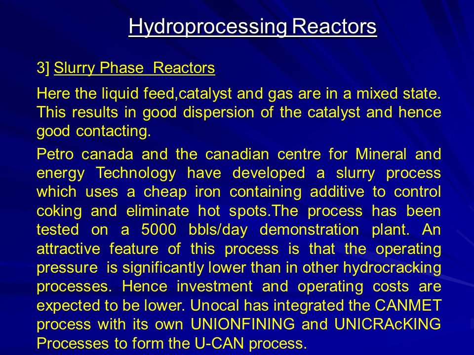 Hydroprocessing Reactors 3] Slurry Phase Reactors Here the liquid feed,catalyst and gas are in a mixed state. This results in good dispersion of the c