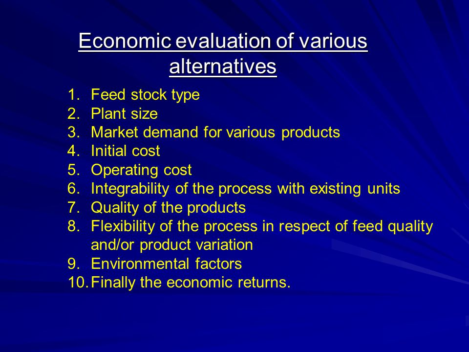 Economic evaluation of various alternatives 1.Feed stock type 2.Plant size 3.Market demand for various products 4.Initial cost 5.Operating cost 6.Inte