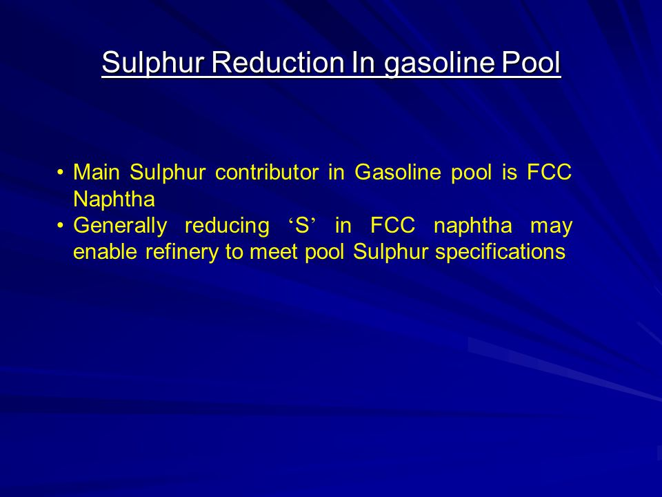 Sulphur Reduction In gasoline Pool Main Sulphur contributor in Gasoline pool is FCC Naphtha Generally reducing ' S ' in FCC naphtha may enable refiner