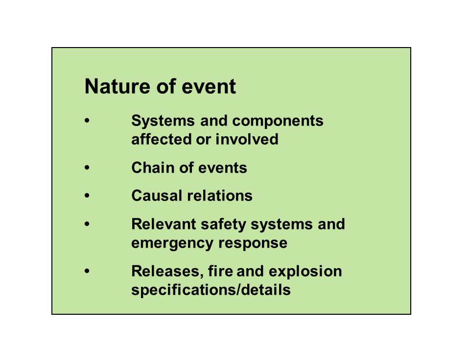 Nature of event Systems and components affected or involved Chain of events Causal relations Relevant safety systems and emergency response Releases, fire and explosion specifications/details