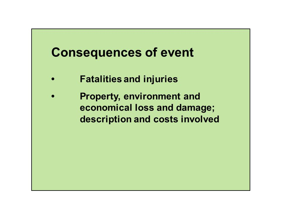 Consequences of event Fatalities and injuries Property, environment and economical loss and damage; description and costs involved