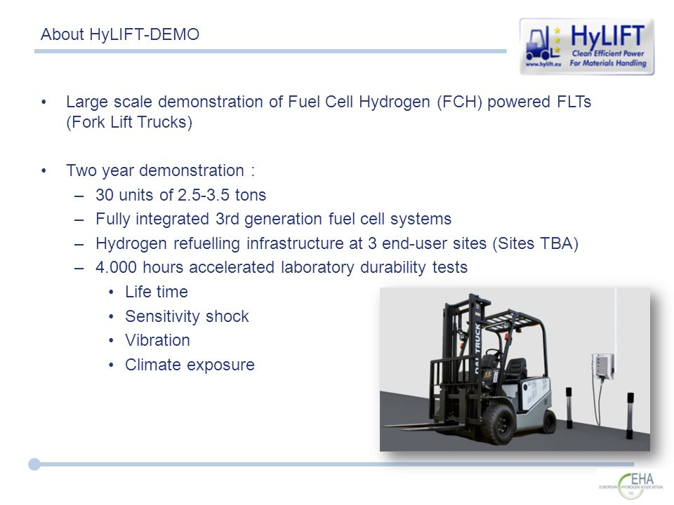 About HyLIFT-DEMO Large scale demonstration of Fuel Cell Hydrogen (FCH) powered FLTs (Fork Lift Trucks) Two year demonstration : –30 units of 2.5-3.5 tons –Fully integrated 3rd generation fuel cell systems –Hydrogen refuelling infrastructure at 3 end-user sites (Sites TBA) –4.000 hours accelerated laboratory durability tests Life time Sensitivity shock Vibration Climate exposure