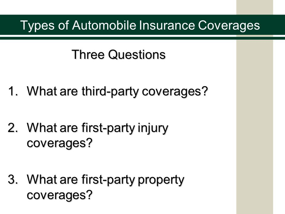 Types of Automobile Insurance Coverages Three Questions 1.What are third-party coverages? 2.What are first-party injury coverages? 3.What are first-pa