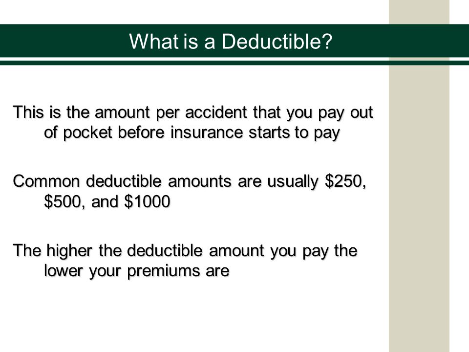 What is a Deductible? This is the amount per accident that you pay out of pocket before insurance starts to pay Common deductible amounts are usually