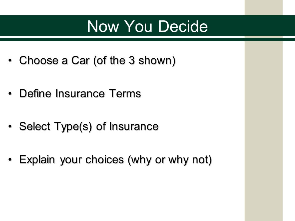 Now You Decide Choose a Car (of the 3 shown)Choose a Car (of the 3 shown) Define Insurance TermsDefine Insurance Terms Select Type(s) of InsuranceSele