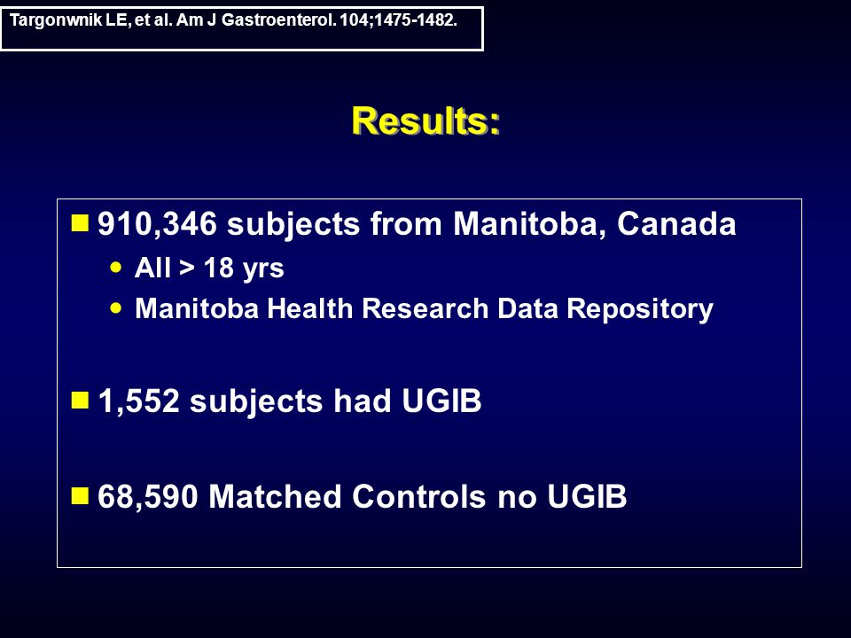 Results:  910,346 subjects from Manitoba, Canada All > 18 yrs Manitoba Health Research Data Repository  1,552 subjects had UGIB  68,590 Matched Controls no UGIB Targonwnik LE, et al.