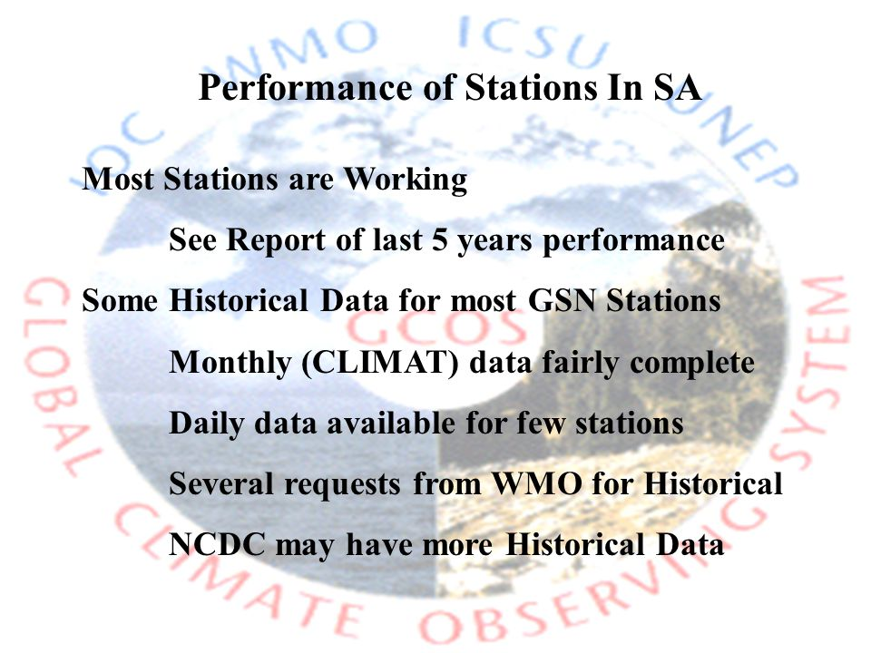 Performance of Stations In SA Most Stations are Working See Report of last 5 years performance Some Historical Data for most GSN Stations Monthly (CLIMAT) data fairly complete Daily data available for few stations Several requests from WMO for Historical NCDC may have more Historical Data