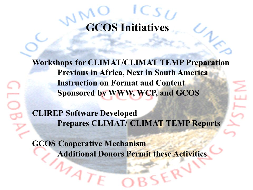 Workshops for CLIMAT/CLIMAT TEMP Preparation Previous in Africa, Next in South America Instruction on Format and Content Sponsored by WWW, WCP, and GCOS CLIREP Software Developed Prepares CLIMAT/ CLIMAT TEMP Reports GCOS Cooperative Mechanism Additional Donors Permit these Activities GCOS Initiatives