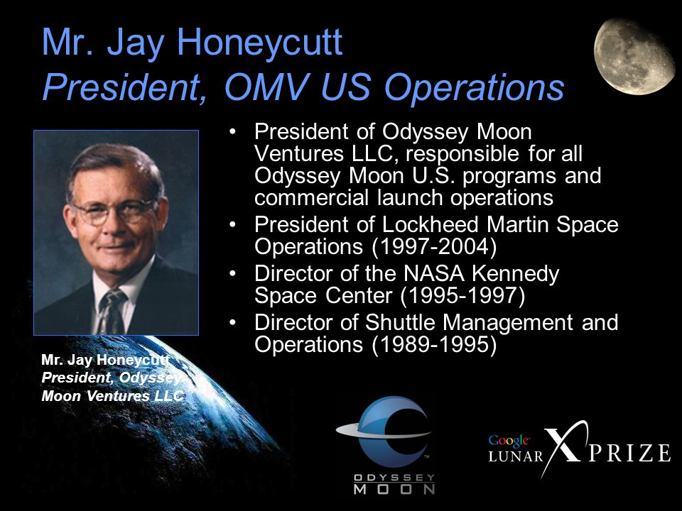 Mr. Jay Honeycutt President, OMV US Operations President of Odyssey Moon Ventures LLC, responsible for all Odyssey Moon U.S. programs and commercial l