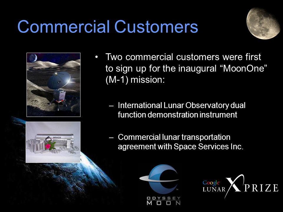 Commercial Customers Two commercial customers were first to sign up for the inaugural MoonOne (M-1) mission: –International Lunar Observatory dual function demonstration instrument –Commercial lunar transportation agreement with Space Services Inc.