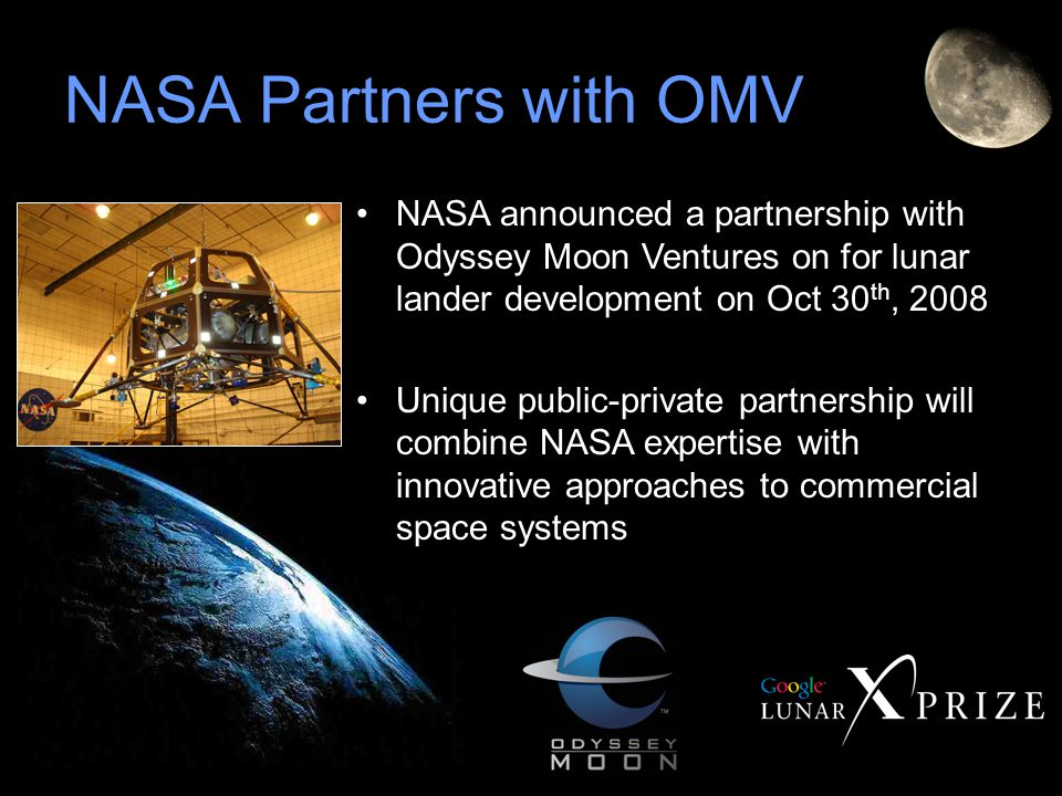 NASA announced a partnership with Odyssey Moon Ventures on for lunar lander development on Oct 30 th, 2008 Unique public-private partnership will combine NASA expertise with innovative approaches to commercial space systems NASA Partners with OMV