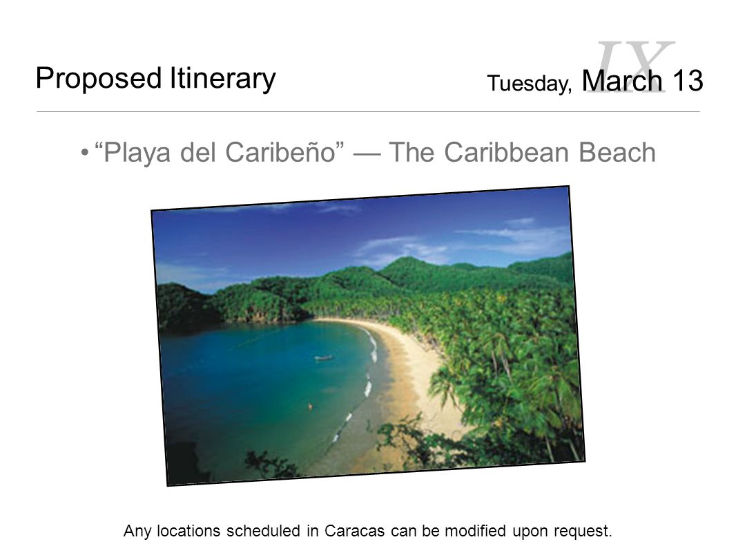 IX Proposed Itinerary Playa del Caribeño — The Caribbean Beach Any locations scheduled in Caracas can be modified upon request.