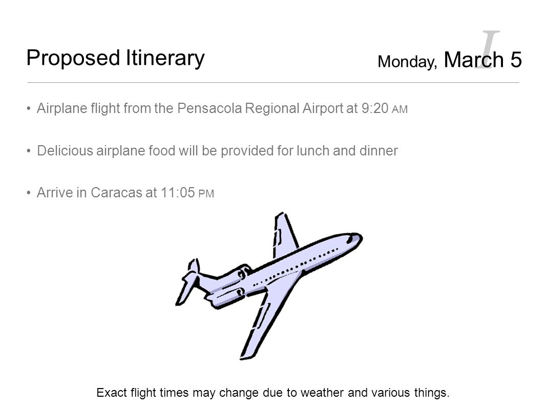 I Proposed Itinerary Airplane flight from the Pensacola Regional Airport at 9:20 AM Delicious airplane food will be provided for lunch and dinner Arrive in Caracas at 11:05 PM Exact flight times may change due to weather and various things.