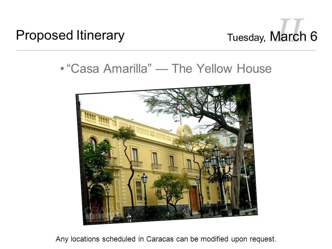 II Proposed Itinerary Casa Amarilla — The Yellow House Any locations scheduled in Caracas can be modified upon request.