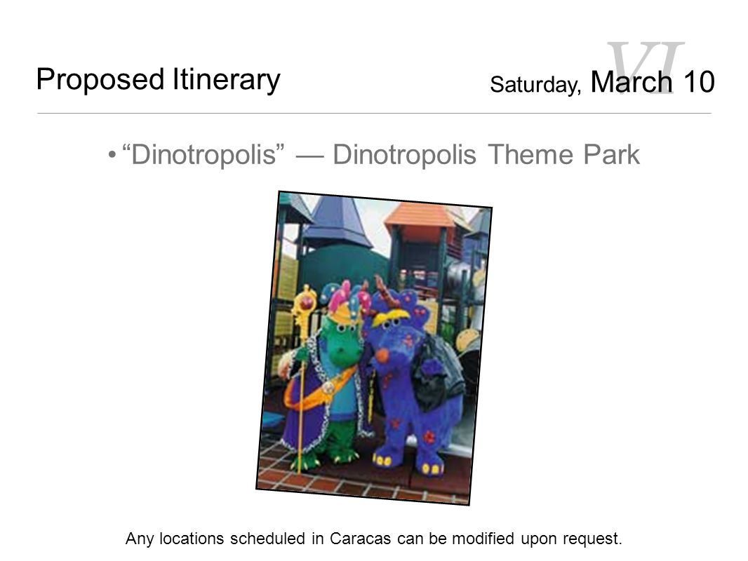 VI Proposed Itinerary Dinotropolis — Dinotropolis Theme Park Any locations scheduled in Caracas can be modified upon request.
