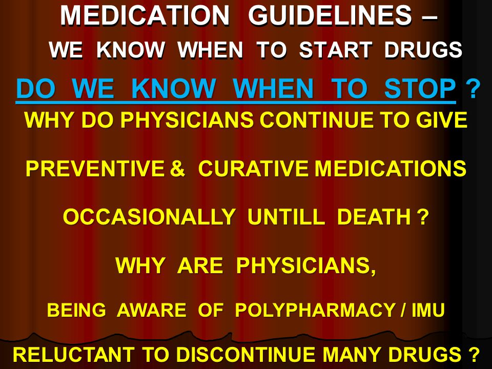MEDICATION GUIDELINES – WE KNOW WHEN TO START DRUGS WHY DO PHYSICIANS CONTINUE TO GIVE PREVENTIVE & CURATIVE MEDICATIONS OCCASIONALLY UNTILL DEATH ? W